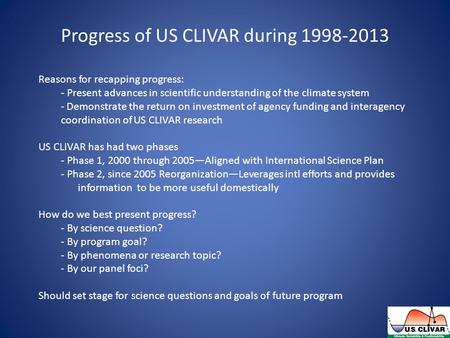 Progress of US CLIVAR during 1998-2013 Reasons for recapping progress: - Present advances in scientific understanding of the climate system - Demonstrate.