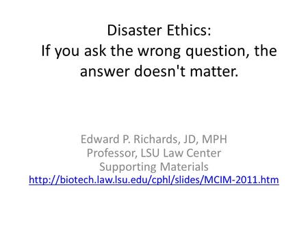 Disaster Ethics: If you ask the wrong question, the answer doesn't matter. Edward P. Richards, JD, MPH Professor, LSU Law Center Supporting Materials