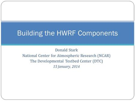 Donald Stark National Center for Atmospheric Research (NCAR) The Developmental Testbed Center (DTC) 15 January, 2014 Building the HWRF Components.