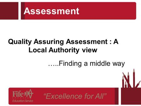 Assessment …..Finding a middle way Quality Assuring Assessment : A Local Authority view.