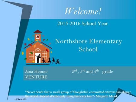 11/22/2015 Welcome! 2015-2016 School Year Northshore Elementary School Jana Heimer 2 nd, 3 rd and 4 th grade VENTURE Never doubt that a small group of.