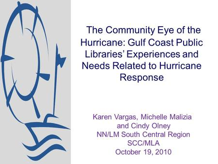 The Community Eye of the Hurricane: Gulf Coast Public Libraries' Experiences and Needs Related to Hurricane Response Karen Vargas, Michelle Malizia and.