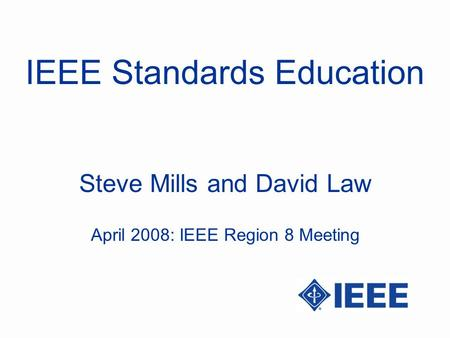 IEEE Standards Education Steve Mills and David Law April 2008: IEEE Region 8 Meeting.