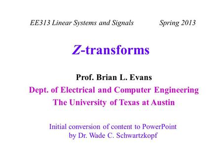 EE313 Linear Systems and Signals Spring 2013 Initial conversion of content to PowerPoint by Dr. Wade C. Schwartzkopf Prof. Brian L. Evans Dept. of Electrical.