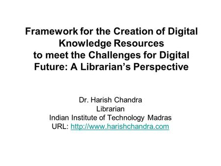 Framework for the Creation of Digital Knowledge Resources to meet the Challenges for Digital Future: A Librarian's Perspective Dr. Harish Chandra Librarian.