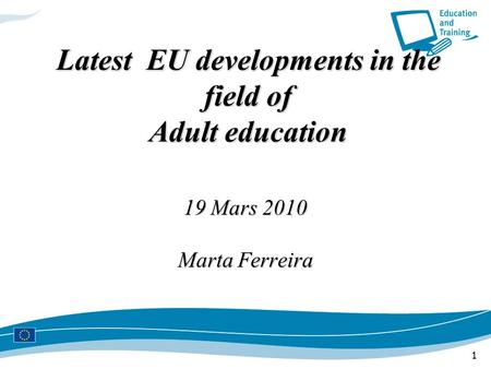 1 Latest EU developments in the field of Adult education 19 Mars 2010 Marta Ferreira.