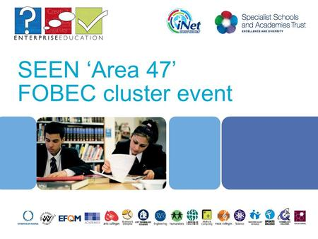 SEEN 'Area 47' FOBEC cluster event. 2 Sessions Four broad themes Enterprise in context (9.30 – 10.00) Enterprising teaching and learning Enterprising.