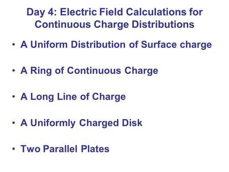 Day 4: Electric Field Calculations for Continuous Charge Distributions A Uniform Distribution of Surface charge A Ring of Continuous Charge A Long Line.