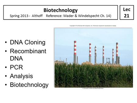Biotechnology Spring 2013 - Althoff Reference: Mader & Windelspecht Ch. 14) Lec 21 DNA Cloning Recombinant DNA PCR Analysis Biotechnology.
