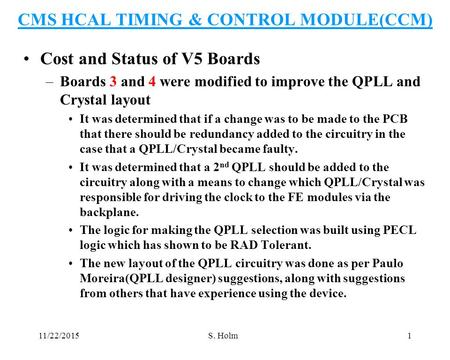 11/22/2015S. Holm1 CMS HCAL TIMING & CONTROL MODULE(CCM) Cost and Status of V5 Boards –Boards 3 and 4 were modified to improve the QPLL and Crystal layout.