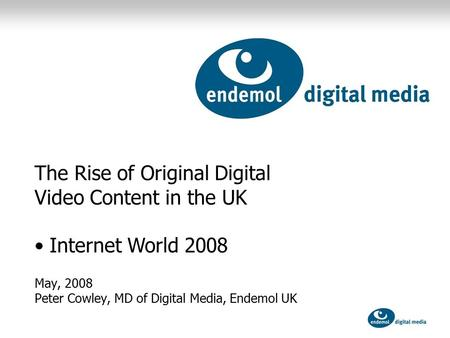 May, 2008 Peter Cowley, MD of Digital Media, Endemol UK The Rise of Original Digital Video Content in the UK Internet World 2008.
