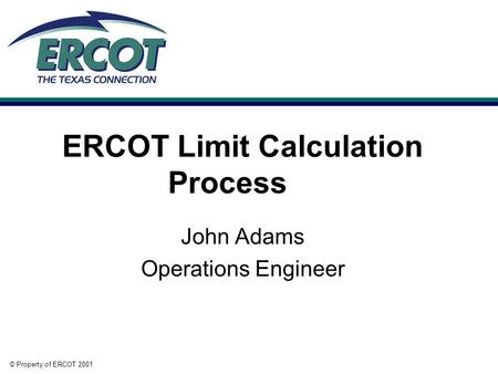 © Property of ERCOT 2001 ERCOT Limit Calculation Process John Adams Operations Engineer.
