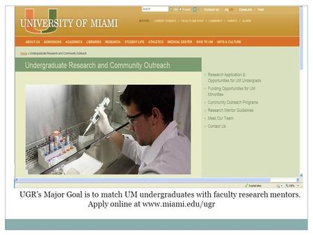 UGR's Major Goal is to match UM undergraduates with faculty research mentors. Apply online at www.miami.edu/ugr.