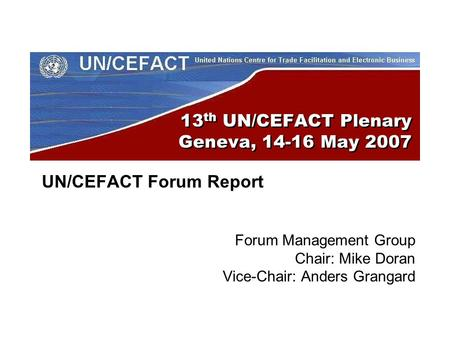 13 th UN/CEFACT Plenary Geneva, 14-16 May 2007 UN/CEFACT Forum Report Forum Management Group Chair: Mike Doran Vice-Chair: Anders Grangard.