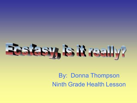 By: Donna Thompson Ninth Grade Health Lesson. Is it really?