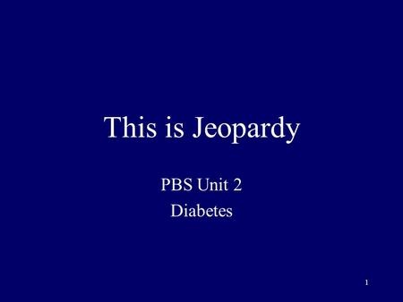 1 This is Jeopardy PBS Unit 2 Diabetes 2 Category No. 1 Category No. 2 Category No. 3 Category No. 4 Category No. 5 100 200 300 400 500 Final Jeopardy.