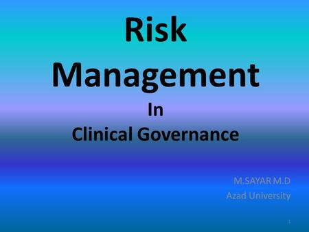 Risk Management In Clinical Governance M.SAYAR M.D Azad University 1.