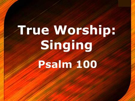 Logo True Worship: Singing Psalm 100. Introductory Notes A reminder of the various types of worship VAIN Worship - Matthew 15:8-9 IGNORANT Worship - Acts.