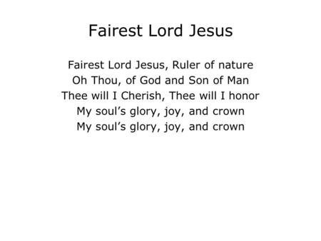 Fairest Lord Jesus Fairest Lord Jesus, Ruler of nature Oh Thou, of God and Son of Man Thee will I Cherish, Thee will I honor My soul's glory, joy, and.