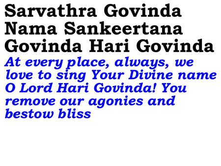 Sarvathra Govinda Nama Sankeertana Govinda Hari Govinda At every place, always, we love to sing Your Divine name O Lord Hari Govinda! You remove our agonies.