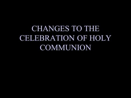 CHANGES TO THE CELEBRATION OF HOLY COMMUNION. Background The Holy Communion will now be conducted after the Sermon to form the climax of our worship service.