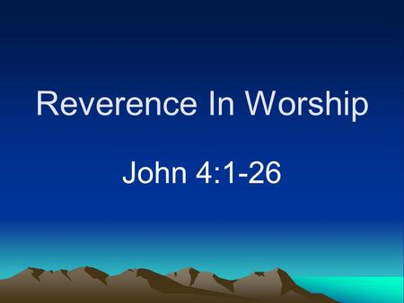 Reverence In Worship John 4:1-26. Reverence Not much today Proudly mock God (Psalm 73:6, 11) Left out of plans (James 4:13-17)