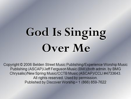 God Is Singing Over Me Copyright © 2006 Belden Street Music Publishing/Experience Worship Music Publishing (ASCAP)/Jeff Ferguson Music (BMI)(both admin.