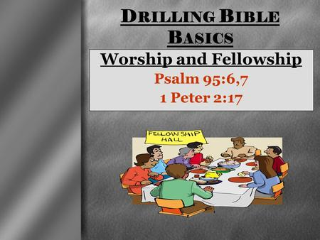 Worship and Fellowship Psalm 95:6,7 1 Peter 2:17