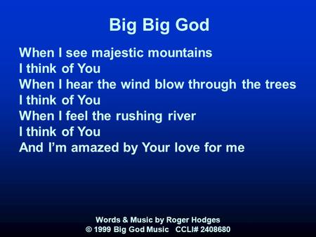 Big Big God When I see majestic mountains I think of You When I hear the wind blow through the trees I think of You When I feel the rushing river I think.