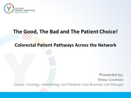 The Good, The Bad and The Patient Choice! Colorectal Patient Pathways Across the Network Presented by: Teresa Coombes Cancer, Oncology, Haematology and.