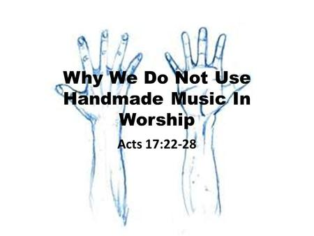 Why We Do Not Use Handmade Music In Worship Acts 17:22-28.