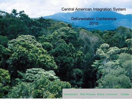 Central American Integration System Deforestation Conference 2010 Introduction Task Rubric Conclusion CreditsProcess.