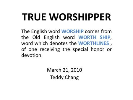 TRUE WORSHIPPER The English word WORSHIP comes from the Old English word WORTH SHIP, word which denotes the WORTHLINES, of one receiving the special honor.