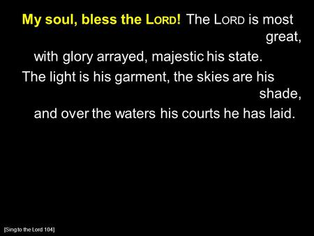 My soul, bless the L ORD ! The L ORD is most great, with glory arrayed, majestic his state. The light is his garment, the skies are his shade, and over.