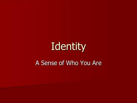 Identity A Sense of Who You Are What makes up your identity? Combination of personality, abilities, strengths, weaknesses, interests, and values Combination.