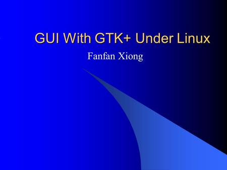 GUI With GTK+ Under Linux Fanfan Xiong. Introduction GTK+ (GIMP toolkit) : A library for creating graphical user interfaces(GUI) Two examples developed.