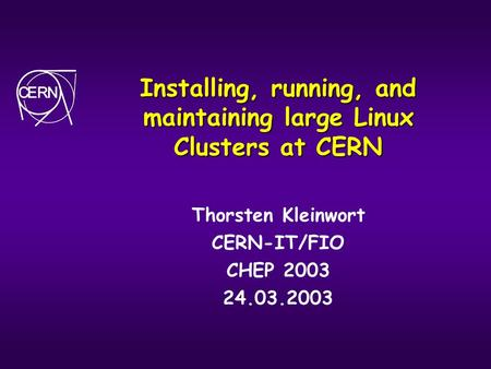 Installing, running, and maintaining large Linux Clusters at CERN Thorsten Kleinwort CERN-IT/FIO CHEP 2003 24.03.2003.