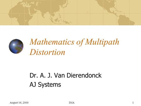 August 16, 2000IMA1 Mathematics of Multipath Distortion Dr. A. J. Van Dierendonck AJ Systems.