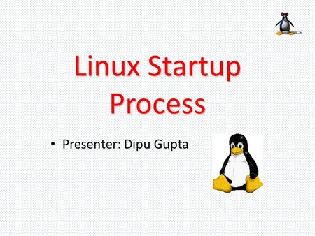 "Linux Startup Process Presenter: Dipu Gupta. The Linux Boot Process When you press the ""On"" button on your PC to start it, BIOS starts. The BIOS is the."