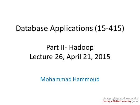 Database Applications (15-415) Part II- Hadoop Lecture 26, April 21, 2015 Mohammad Hammoud.