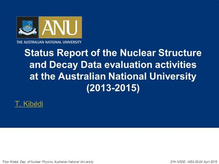 Status Report of the Nuclear Structure and Decay Data evaluation activities at the Australian National University (2013-2015) T. Kibèdi Tibor Kibèdi, Dep.