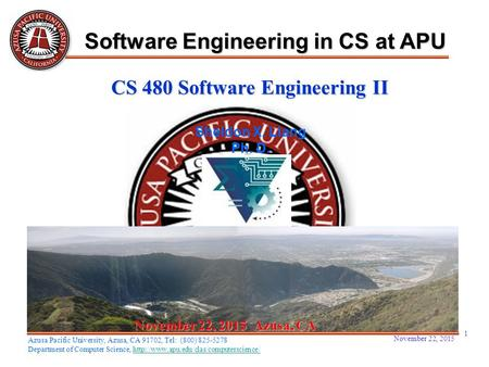 November 22, 2015 1 November 22, 2015November 22, 2015November 22, 2015 Azusa, CA Sheldon X. Liang Ph. D. Software Engineering in CS at APU Azusa Pacific.