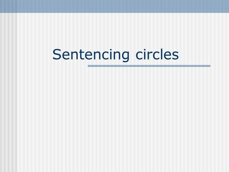 Sentencing circles. What is a Sentencing Circle? Based on the traditional Aboriginal method of dealing with members of the community who have broken the.