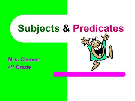 Subjects & Predicates Mrs. Cleaver 4 th Grade OBJECTIVE The students will be able to identify subjects and predicates in a sentence.