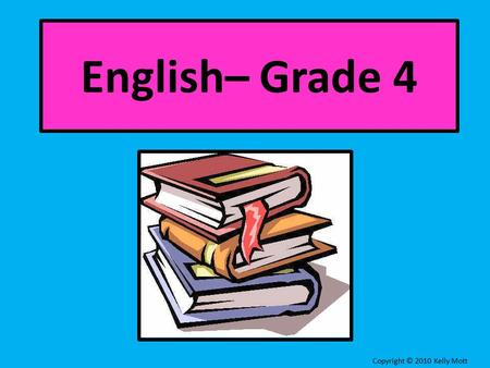 English– Grade 4 Copyright © 2010 Kelly Mott Lesson 1: What is a sentence?