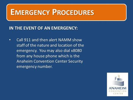 E MERGENCY P ROCEDURES IN THE EVENT OF AN EMERGENCY: Call 911 and then alert NAMM show staff of the nature and location of the emergency. You may also.