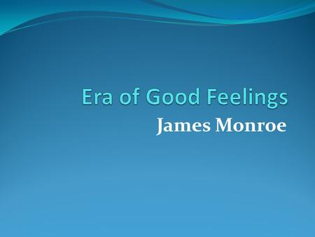 James Monroe Era of Good Feelings After the War of 1812, Americans had a sense of national pride. Americans felt more loyalty toward the United States.