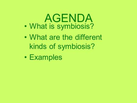 AGENDA What is symbiosis? What are the different kinds of symbiosis?