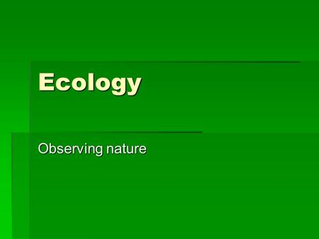 Ecology Observing nature. Ecology  The scientific study of interactions among organisms and their environments  Includes descriptive and quantitative.