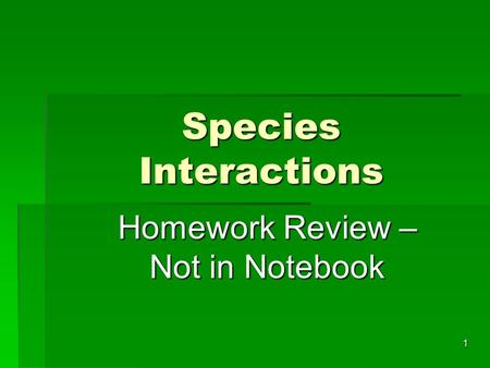 Species Interactions 1 Homework Review – Not in Notebook.